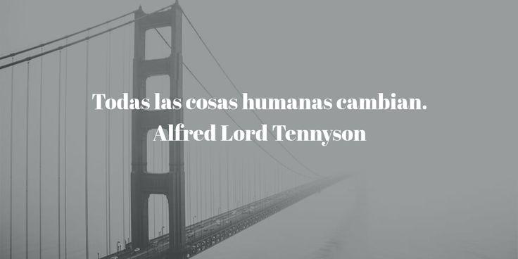 Todas las cosas humanas cambian. Alfred Lord Tennyson #Quotes