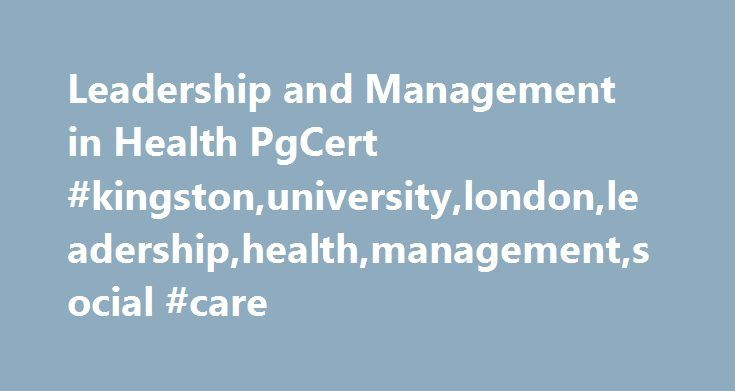 Leadership and Management in Health PgCert #kingston,university,london,leadership,health,management,social #care http://colorado.nef2.com/leadership-and-management-in-health-pgcert-kingstonuniversitylondonleadershiphealthmanagementsocial-care/  # Leadership and Management in Health PgCert/PgDip/MSc top-up/MSc Choose Kingston's Leadership and Management in Health PgCert/PgDip/MSc top-up/MSc This course gives practising clinicians and health service managers a step up to the next level, and…