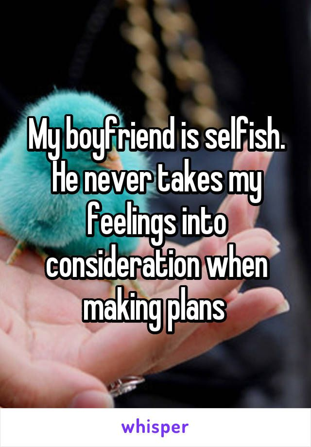 My Boyfriend Is Selfish He Never Takes My Feelings Into Consideration When Making Plans In My Feelings Selfish Selfish Boyfriend