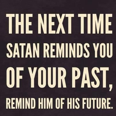 The next time Satan reminds you of your past, remind him of his future.