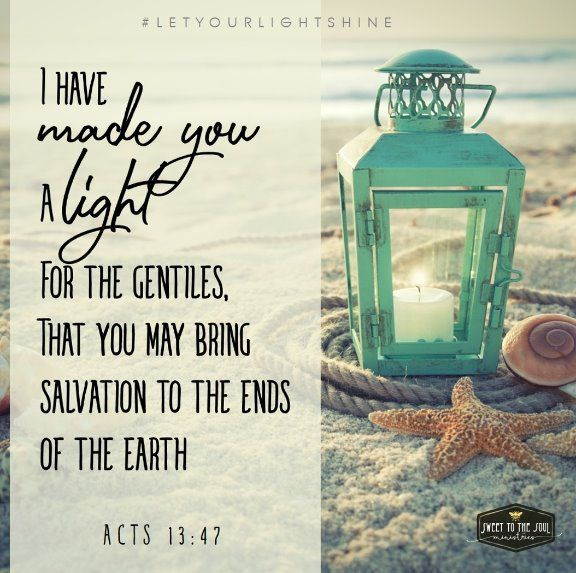"""I have made you a light for the Gentiles, that you may bring salvation to the ends of the earth."" Acts 13:47 