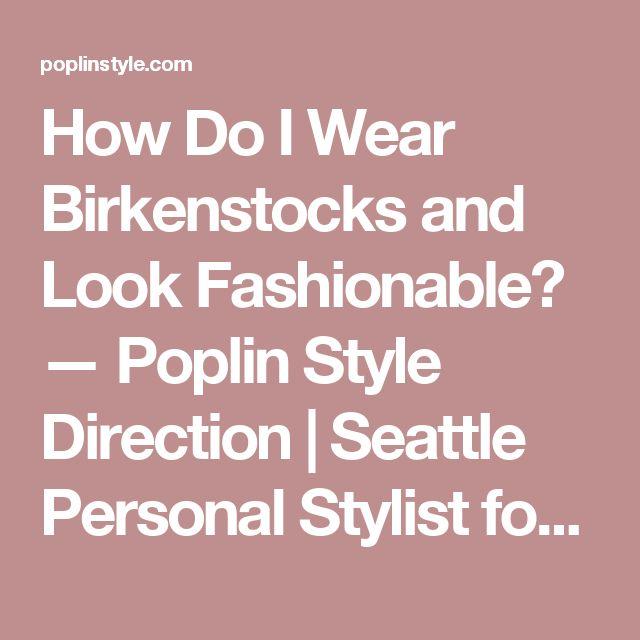 How Do I Wear Birkenstocks and Look Fashionable? — Poplin Style Direction   Seattle Personal Stylist for Women & Kids