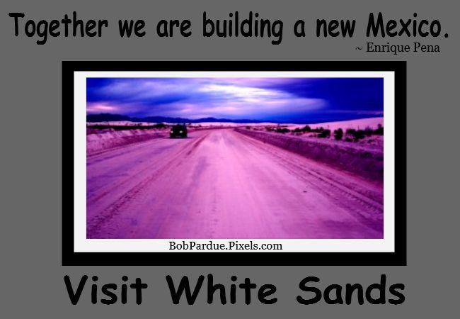 """""""Together we are building a new Mexico."""" ~ Enrique Pena Nieto Visit White Sands http://www.BobPardue.Pixels.com"""