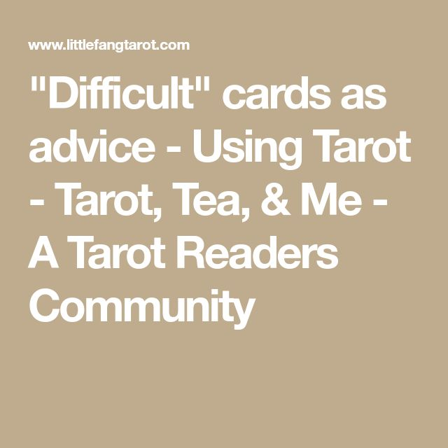 """Difficult"" cards as advice - Using Tarot - Tarot, Tea, & Me - A Tarot Readers Community"