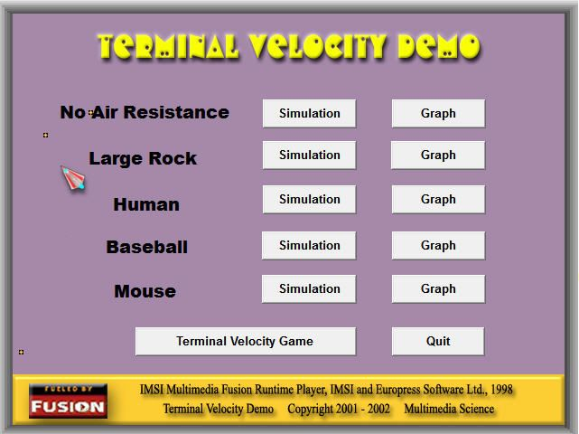 TERMINAL VELOCITY DEMO SOFTWARE The Terminal Velocity Demo software is designed to be used with the included two page worksheet to lead students through the basics of how terminal velocity works. The software includes simulations of various objects falling through air particles. Date can be taken to graph the velocity versus time, yielding the terminal velocity. You can also use the software to show students the graph forming as the objects fall. Finally, there is Terminal Velocity Game.