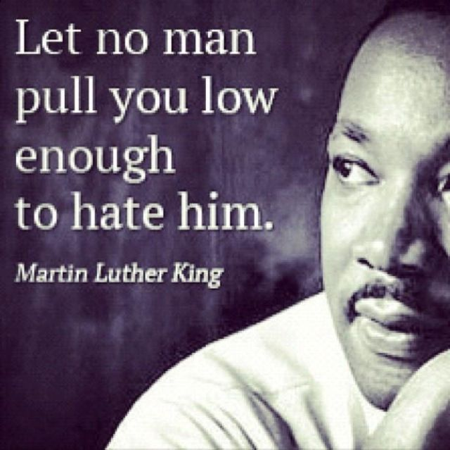Let no man pull you low enough to hate him. Martin Luther King