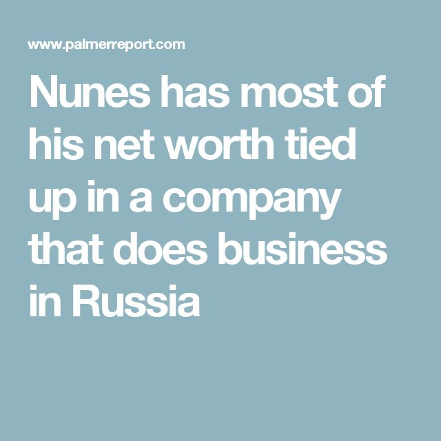 Nunes has most of his net worth tied up in a company that does business in Russia