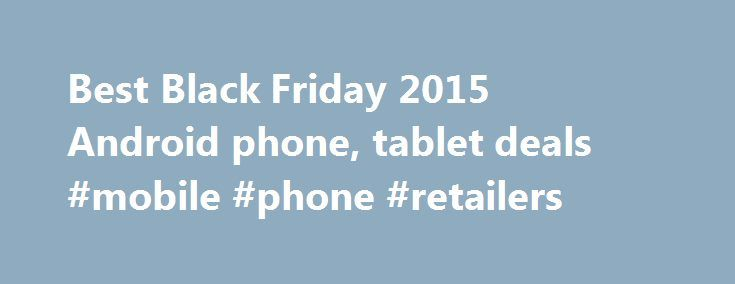 Best Black Friday 2015 Android phone, tablet deals #mobile #phone #retailers http://mobile.remmont.com/best-black-friday-2015-android-phone-tablet-deals-mobile-phone-retailers/  Best Black Friday 2015 Android phone, tablet deals Product vendors and retailers are cranking up their 2015 Black Friday sales, and devices such as tablets and smartphones running Google's Android operating system are among the highlights. So, Apple fanboys and fangirls can check out what they're missing out on, as…