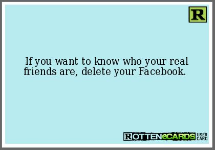 If you want to know who your real friends are, delete your Facebook.