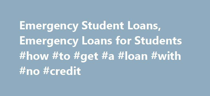 Emergency Student Loans, Emergency Loans for Students #how #to #get #a #loan #with #no #credit http://loan.remmont.com/emergency-student-loans-emergency-loans-for-students-how-to-get-a-loan-with-no-credit/  #emergency loan # Emergency Student Loans As the name implies, emergency student loans exist for the sole purpose of aiding students in continuing their education in case of emergencies. Life is unpredictable, and unforeseen events may happen at anytime. These events may have a negative…