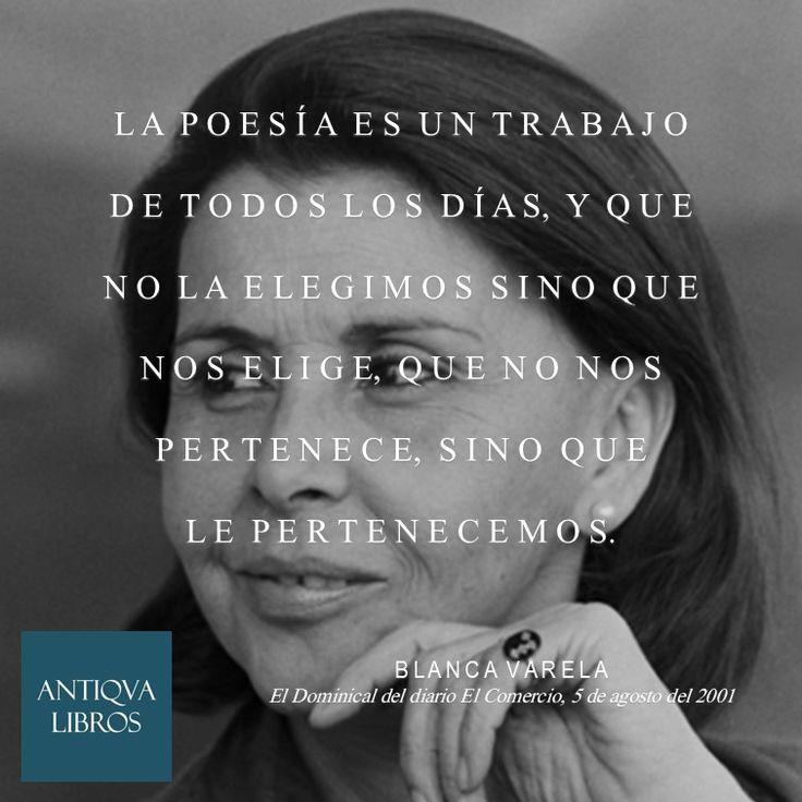 """""""La poesía es un trabajo de todos los días, y que no la elegimos sino que nos elige, que no nos pertenece, sino que le pertenecemos."""" - Blanca Varela, El Dominical del diario El Comercio, 5 de agosto del 2001"""