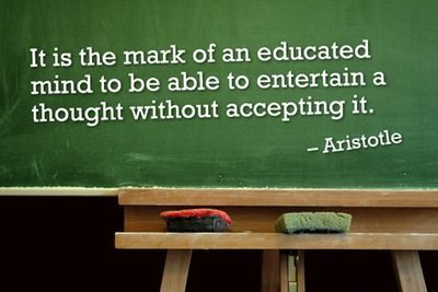 It is the mark of an educated ming to be able to entertain a  thought without accepting it.