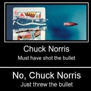 Chuck Norris must have shot the bullet No, Chuck Norris just threw the bullet