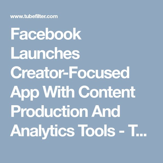 Facebook Launches Creator-Focused App With Content Production And Analytics Tools - Tubefilter