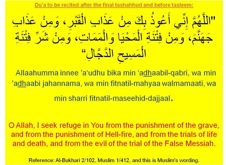 #Dua to be recited after the final tashahhud and before tasleem:   Transliteration: Allahumma innee a'Udhu bika min 'Adhaabil-qabri, wa min 'Adhaabi jahannama, wa min fitnatil-mahyaa walmamaati, wa min sharri fitnatil-maseehid dajjal.   Translation: O Allah, I seek refuge in You from the punishment of the grave, and from the punishment of the hell-fire, and from the trials if life and death, and from the evil of the trial of the false messiah.