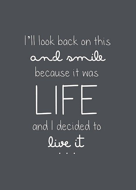 I'll look back on this and smile because it was life and I decided to live it. thedailyquotes.com