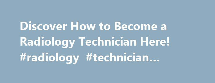 Discover How to Become a Radiology Technician Here! #radiology #technician #florida http://ireland.nef2.com/discover-how-to-become-a-radiology-technician-here-radiology-technician-florida/  # Discover how to become a radiology technician here! A radiology technician is a professionally trained individual that uses sophisticated equipment to carry out procedures such as X-ray, mammography, computerized mammography and emission topography to produce clear images of various parts of the body. A…
