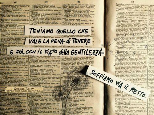 """Teniamo quello che vale la pena di tenere e poi, con il fiato della gentilezza soffiamo via il resto."""" - George Eliot."""