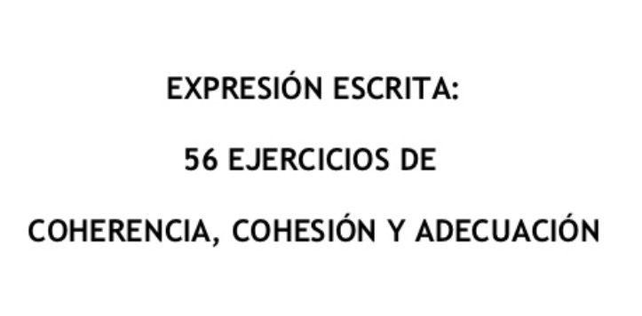 EXPRESIÓN ESCRITA: 56 EJERCICIOS DE  COHERENCIA, COHESIÓN Y ADECUACIÓN