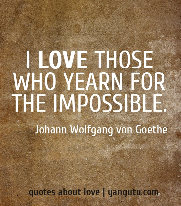 I love those who yearn for the impossible, ~ Johann Wolfgang von Goethe <3 Quotes about love #quotes, #love, #sayings, https://apps.facebook.com/yangutu