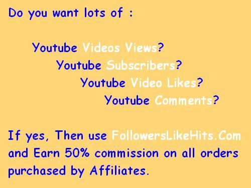 Do you want lots of :    	Youtube Videos Views? 		Youtube Subscribers? 			Youtube Video Likes? 				Youtube Comments?  If yes, Then use www.FollowersLikeHits.Com  and Earn 50% commission on all orders  purchased by Affiliates.