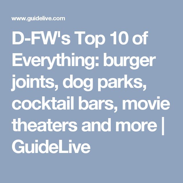 D-FW's Top 10 of Everything: burger joints, dog parks, cocktail bars, movie theaters and more | GuideLive