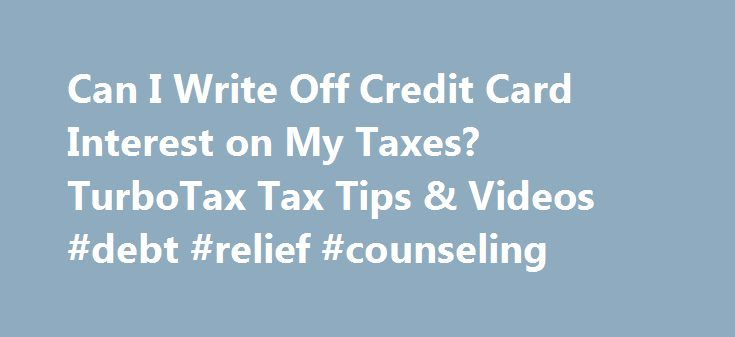 Can I Write Off Credit Card Interest on My Taxes? TurboTax Tax Tips & Videos #debt #relief #counseling http://debt.nef2.com/can-i-write-off-credit-card-interest-on-my-taxes-turbotax-tax-tips-videos-debt-relief-counseling/  #write off debt # Can I Write Off Credit Card Interest on My Taxes? You're allowed to take a tax deduction for some types of interest payments. Can I write off credit card interest on my taxes? You're allowed to take a tax deduction for some types of interest payments, but…
