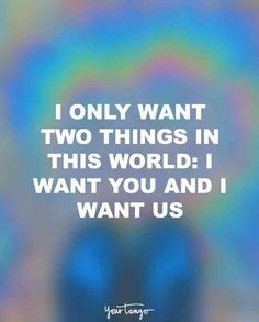 """I only want two things in this world: I want you and I want us."""