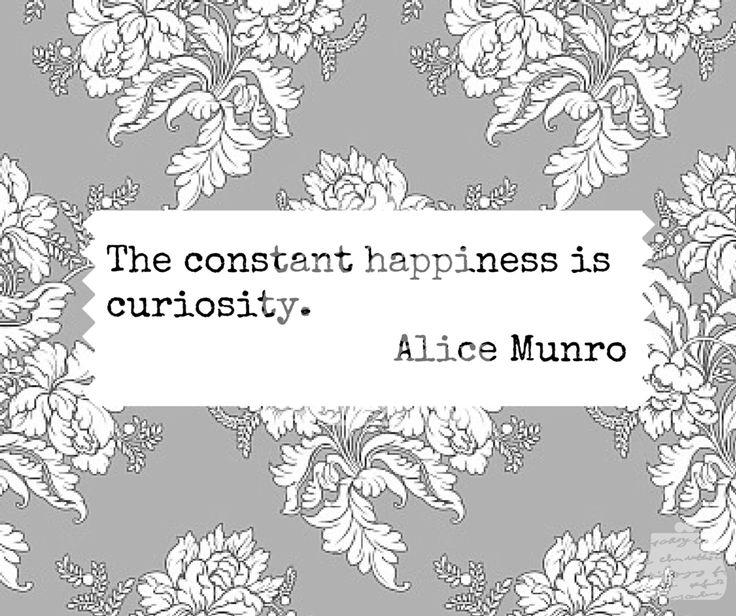 The constant happiness is curiosity. - Alice Munro - #quotes #wisdom #inspiration #curiosity #alicemunro