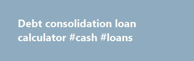 Debt consolidation loan calculator #cash #loans http://remmont.com/debt-consolidation-loan-calculator-cash-loans/  #debt consolidation loan calculator # Advertisement This Loan Payment Calculator computes an estimate of the size of your monthly loan payments and the annual salary required to manage them without too much financial difficulty. This loan calculator can be used with Federal education loans (Stafford, Perkins and PLUS) and most private student loans. (This student loan calculator…