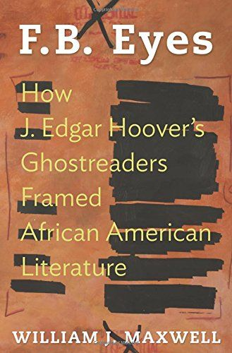 F.B. Eyes: How J. Edgar Hoover's Ghostreaders Framed African American Literature - Few institutions seem more opposed than African American literature and J. Edgar Hoover's white-bread Federal Bureau of Investigation. But behind the scenes the FBI's hostility to black protest was energized by fear of and respect for black writing. Drawing on nearly 14,000 pages of newly released FBI files, F.B. Eyes exposes the Bureau's intimate policing of five decades of African American poems, plays…