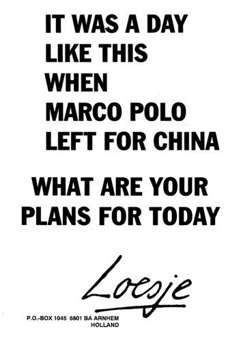 It was a day like this when Marco Polo left for China / what are your plans for today  - Loesje #Loesje  #quote #poster #streetart #art #poetry #writing #words #creative #international #poem #lyric #photography #freedom #Loesjeinternational
