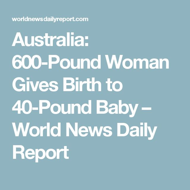 Australia: 600-Pound Woman Gives Birth to 40-Pound Baby – World News Daily Report
