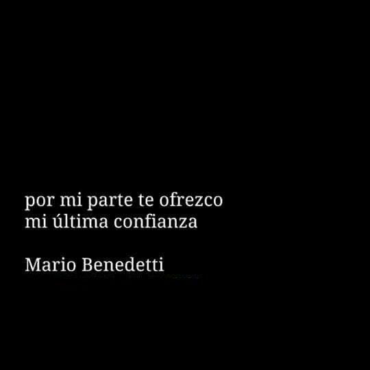 Por mi parte yo te ofrezco mi última confianza. Mario Benedetti