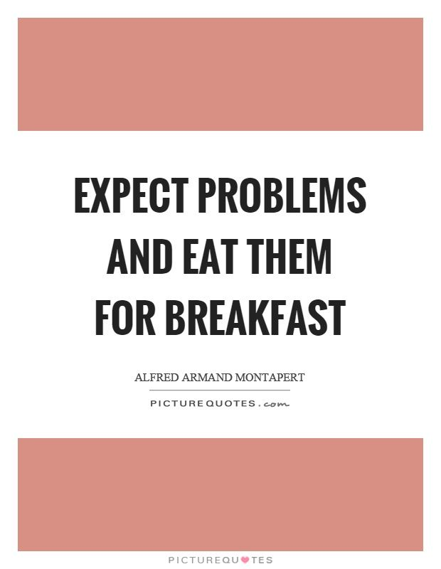 Expect problems and eat them for breakfast. Alfred Armand Montapert quotes on PictureQuotes.com.
