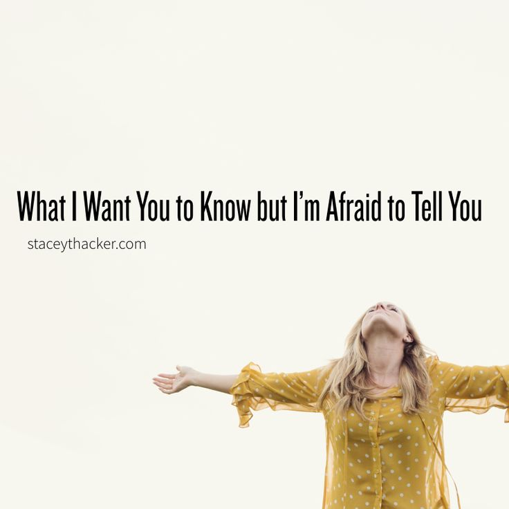 What I want you to know but I'm afraid to tell you.