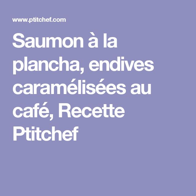 Saumon à la plancha, endives caramélisées au café, Recette Ptitchef
