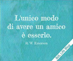 L'unico modo di avere un amico è esserlo. R. W. Emerson