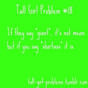 Excuse the wording!! But it's true. I get picked on for being tall and don't think much of it, but when I call ppl short it's SO offensive!! :/