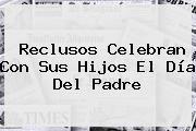 http://tecnoautos.com/wp-content/uploads/imagenes/tendencias/thumbs/reclusos-celebran-con-sus-hijos-el-dia-del-padre.jpg Padre. Reclusos celebran con sus hijos el Día del Padre, Enlaces, Imágenes, Videos y Tweets - http://tecnoautos.com/actualidad/padre-reclusos-celebran-con-sus-hijos-el-dia-del-padre/