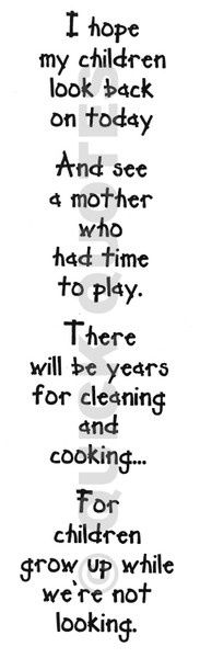 I hope...Mom's everywhere need never feel bad about a messy house when there are kids to play with. This is true!