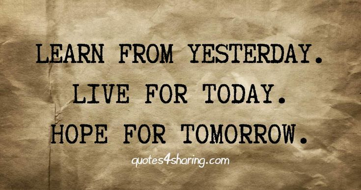 Learn from yesterday. Live for today. Hope for tomorrow. quotes4sharing.com