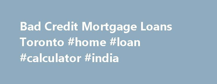 Bad Credit Mortgage Loans Toronto #home #loan #calculator #india http://loan.remmont.com/bad-credit-mortgage-loans-toronto-home-loan-calculator-india/  #bad credit loan lenders # Bad Credit Mortgage Loans Before a mortgage lender agrees to forward any funds to a potential borrower, they will want to look at the credit history of the borrower. All the lender is looking for is assurance that the money they lend out is safe and will be repaid on…The post Bad Credit Mortgage Loans Toronto #home…