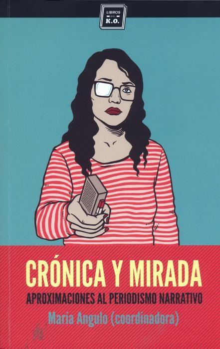 Crónica y mirada: aproximaciones al periodismo narrativo / María Angulo (coordinadora)