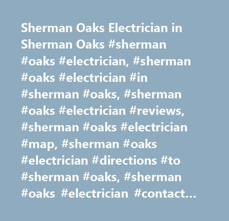Sherman Oaks Electrician in Sherman Oaks #sherman #oaks #electrician, #sherman #oaks #electrician #in #sherman #oaks, #sherman #oaks #electrician #reviews, #sherman #oaks #electrician #map, #sherman #oaks #electrician #directions #to #sherman #oaks, #sherman #oaks #electrician #contact #details, #yahoo #us #local, #yahoo #us, #yahoo #local, #sherman #oaks #electrician #phone #number, #sherman #oaks #electrician #address…