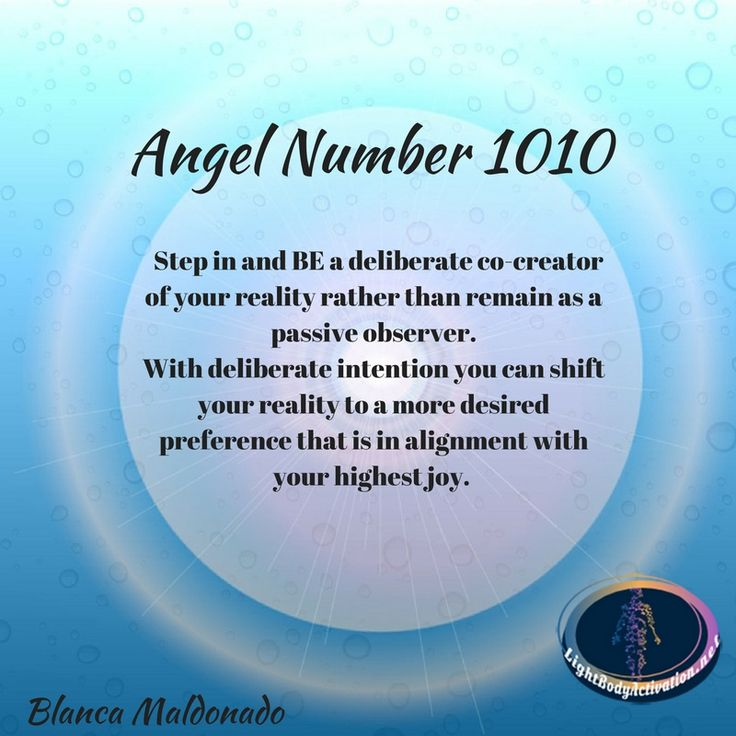 Angel Number 1010. Step in and BE a deliberate co-creator of your reality rather than remain as a passive observer. With deliberate intention you can shift your reality to a more desired preference that is in alignment with your highest joy.