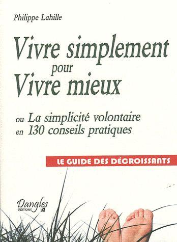 Vivre simplement pour vivre mieux. La simplicité volontaire en 130 conseils pratiques - Le guide des décroissants - Philippe Lahille