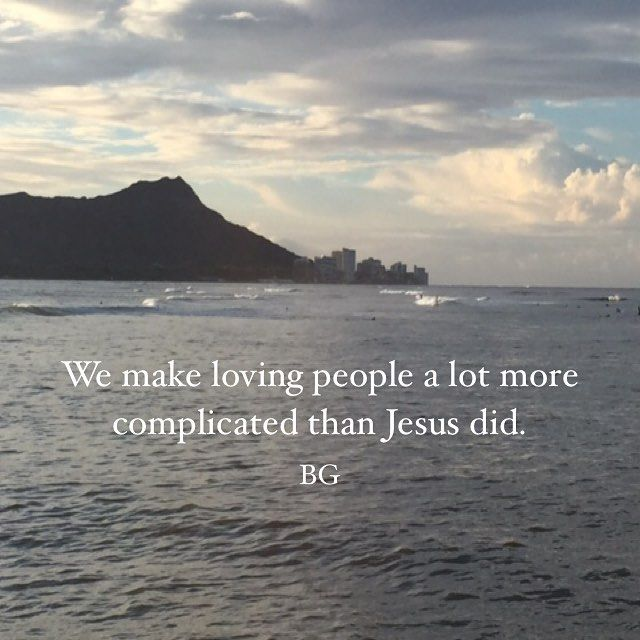 we make loving people a lot more complicated than Jesus did. -Bob Goff