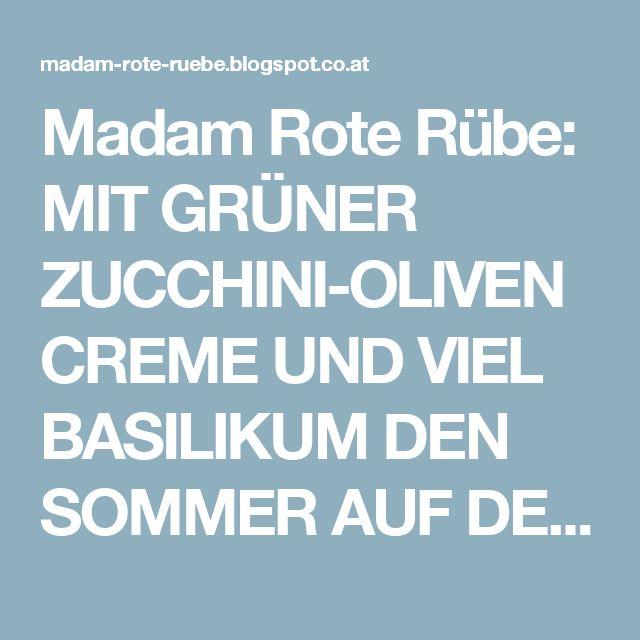 Madam Rote Rübe: MIT GRÜNER ZUCCHINI-OLIVENCREME UND VIEL BASILIKUM DEN SOMMER AUF DER ZUNGE LIEBEN