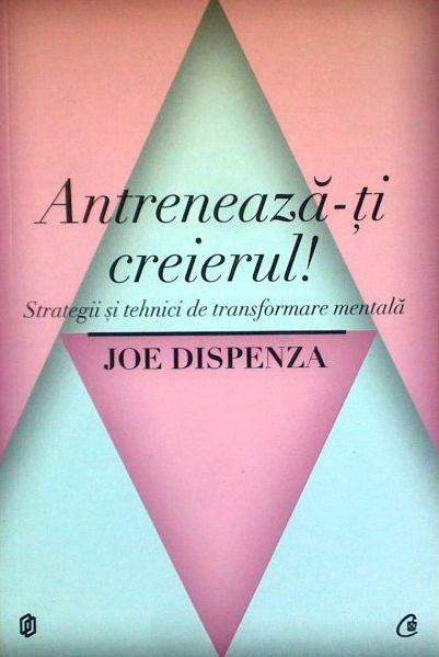 Joe Dispenza - Antreneaza-ti creierul! Strategii si tehnici de transformare mentala -